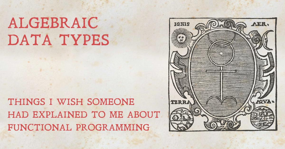 Algebraic Data Types: Things I wish someone had explained about functional programming