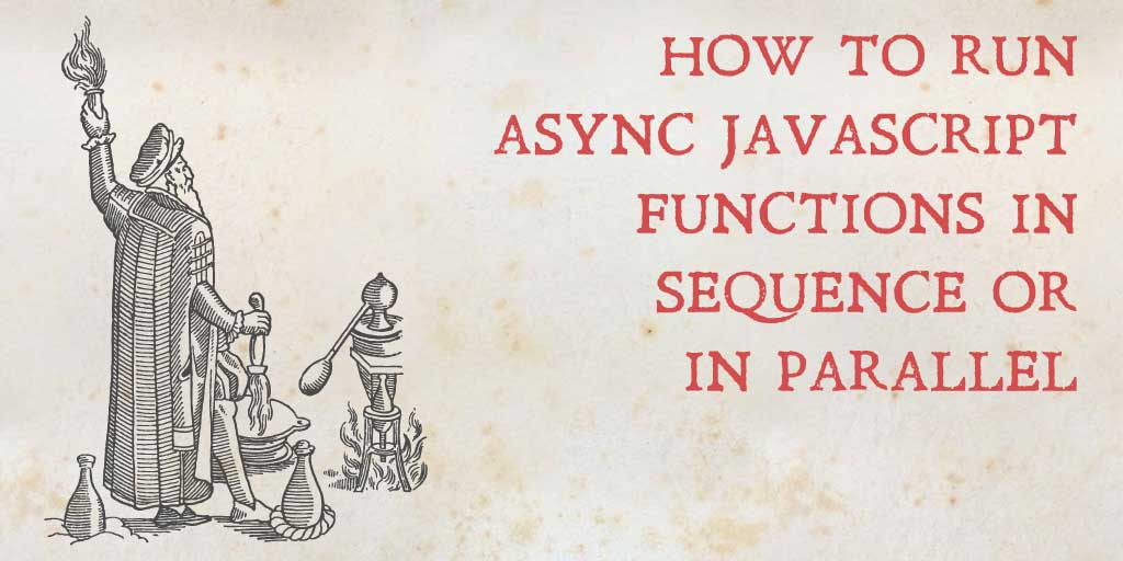 How to run async JavaScript functions in sequence or parallel